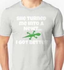 She Turned Me Into A Newt I Got Better T-Shirt