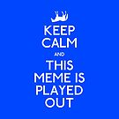Keep Calm - This Meme is Played Out! by CheshireGoMad