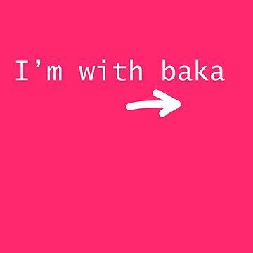 I'm with Baka (idiot) by GaiSensei
