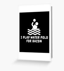 I Play Water Polo For Bacon Greeting Card