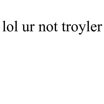 lol ur not troyler  by Megollivia