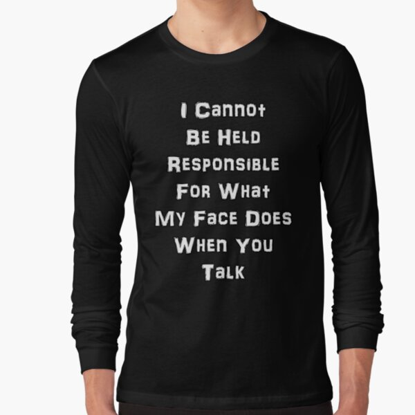 Not Responsible For What My Face Does When You Talk Long Sleeve T-Shirt