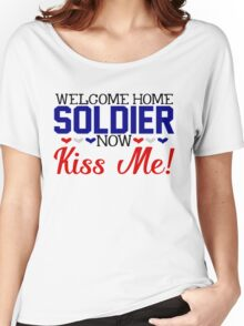 Military Welcome Home Soldier Now Kiss Me Army Marines Air Force Coast Guard  Navy Sailor USMC Wife Husband Boyfriend Girlfriend Love Armed Services America Deployed Deployment War Veteran Women's Relaxed Fit T-Shirt