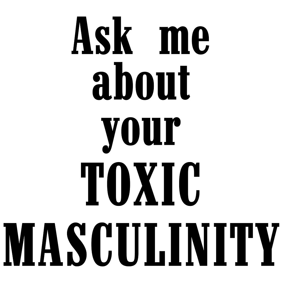 Ask Me About Your Toxic Masculinity by AlphaRich