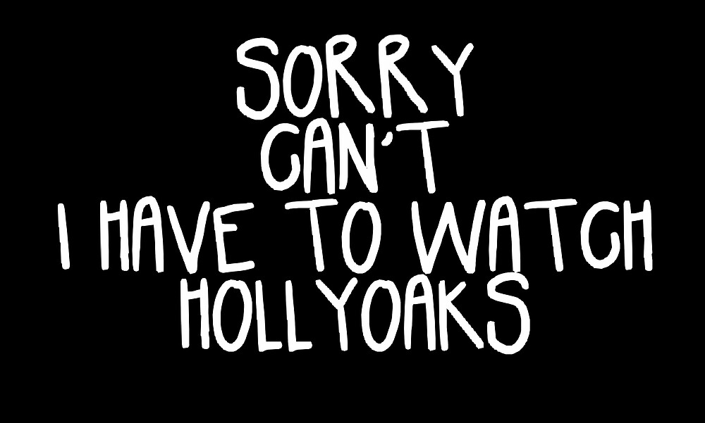 Sorry Can't I Have to Watch Hollyoaks by holbytv
