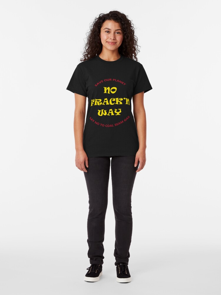 Alternate view of No Fracking Way, protest tee shirt, against coal seam gas industry Classic T-Shirt