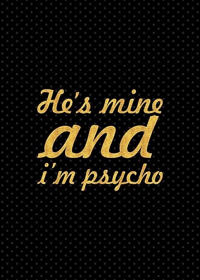 He's mine and i'm psycho... Inspirational Quote by Powerofwordss