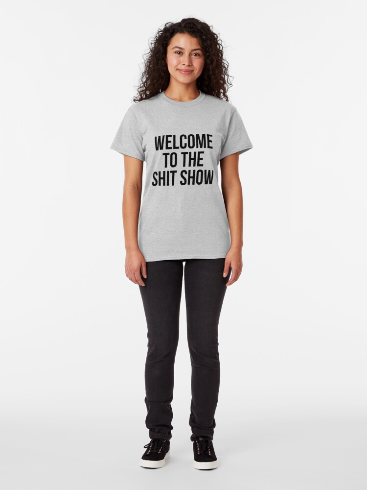 Alternate view of welcome to the shit show Classic T-Shirt