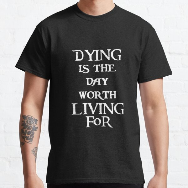 Dying is the day worth living for Classic T-Shirt