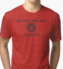 So say we all Tri-blend T-Shirt