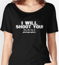 I will shoot you. It's ok, I'm a photographer Women's Relaxed Fit T-Shirt
