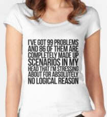I've got 99 problems and 86 of them are completely made up scenarios in my head that I'm stressing about for absolutely no logical reason. Women's Fitted Scoop T-Shirt