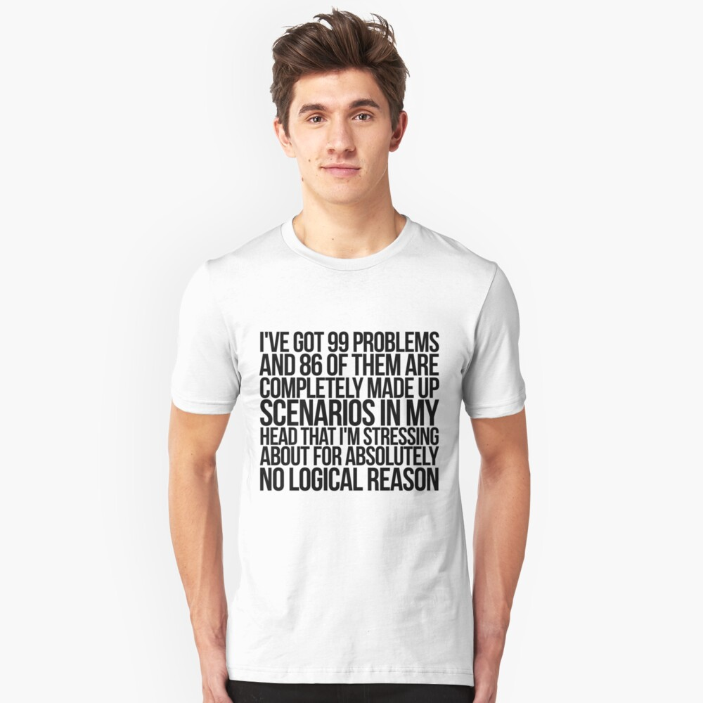I've got 99 problems and 86 of them are completely made up scenarios in my head that I'm stressing about for absolutely no logical reason. Slim Fit T-Shirt