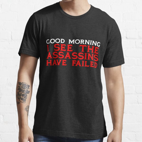 Good Morning I see the assassins have failed Essential T-Shirt