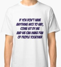 If you don't have anything nice to say, come sit by me and we can make fun of people together Classic T-Shirt