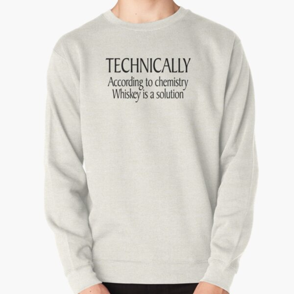 Technically According to chemistry Whiskey is a solution Pullover Sweatshirt