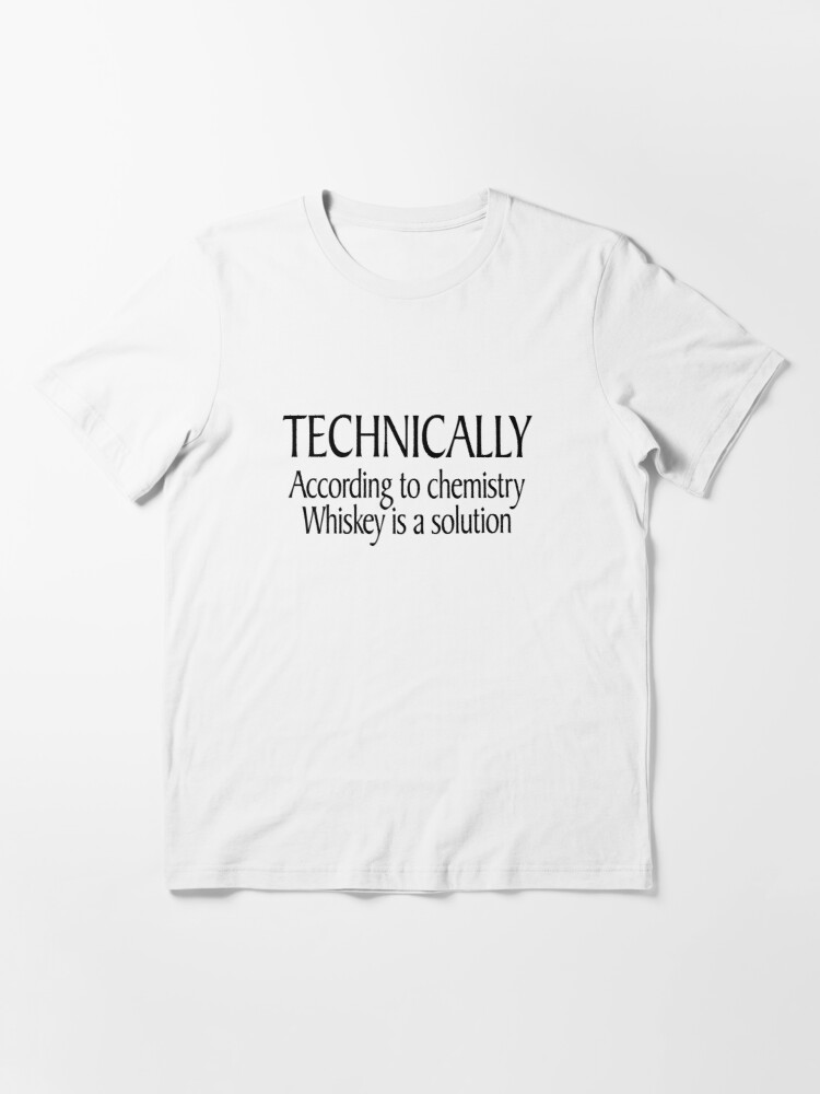Alternate view of Technically According to chemistry Whiskey is a solution Essential T-Shirt