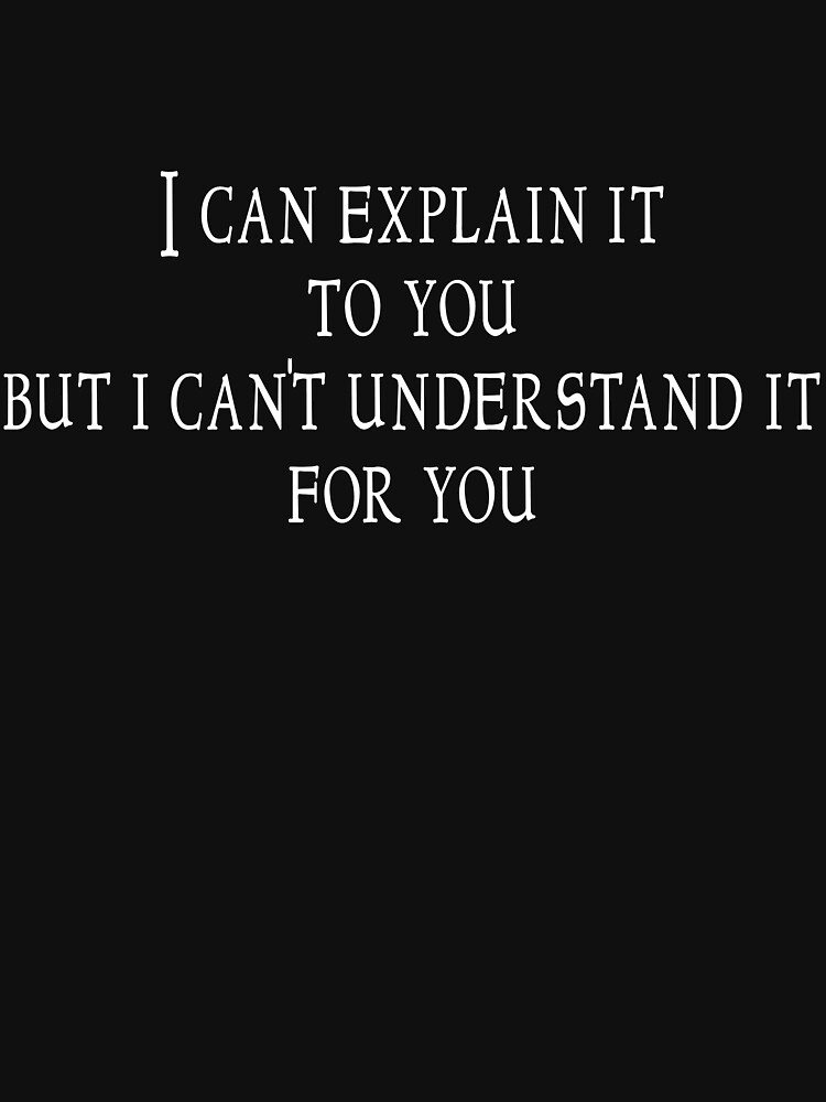I can explain it to you but I can't understand it for you | Unisex T-Shirt