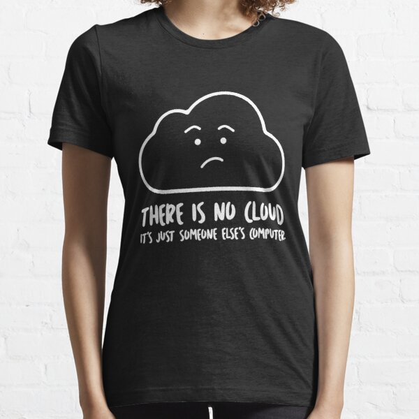 There Is No Cloud, It's Just Someone Else's Computer  Essential T-Shirt