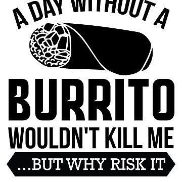 A Day Without a Burrito Wouldn't Kill Me...But Why Risk It by burritotribe