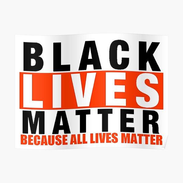 BLACK LIVES MATTER BECAUSE ALL LIVES MATTER Poster