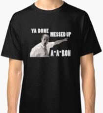 Ya Done Messed Up Aaron Classic T-Shirt