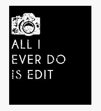 All I Ever Do Is Edit, Funny Photographer Quip Photographic Print