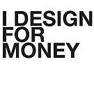 I DESIGN FOR MONEY by erospsyche