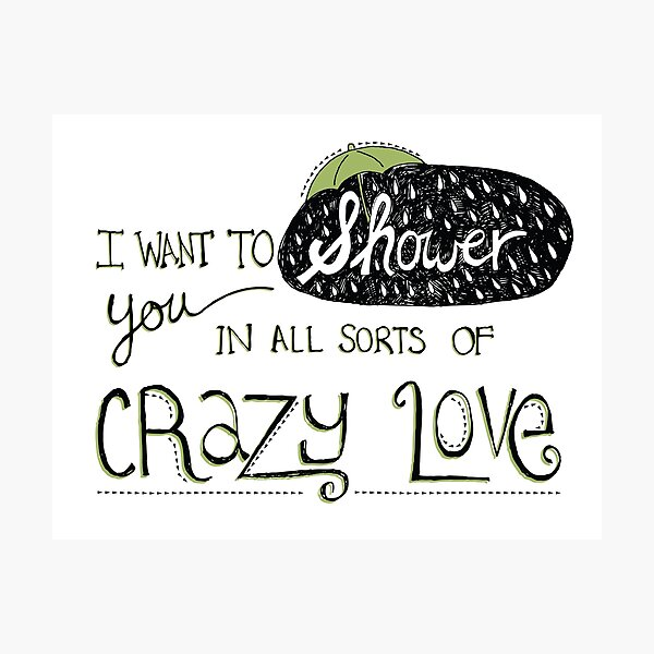 I Want To Shower You In All Sorts Of Crazy Love Photographic Print