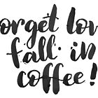 Forget love, fall in coffe by Anastasiia Kucherenko