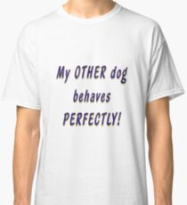 My OTHER dog behaves PERFECTLY! Classic T-Shirt