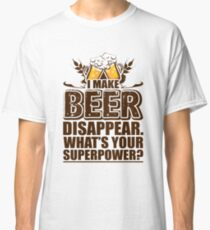 I Make BEER Disappear what's your superpower? Classic T-Shirt