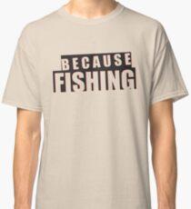 Because Fishing Classic T-Shirt