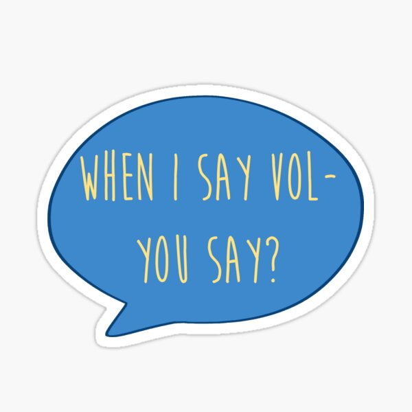 When I say Vol- you say? Sticker