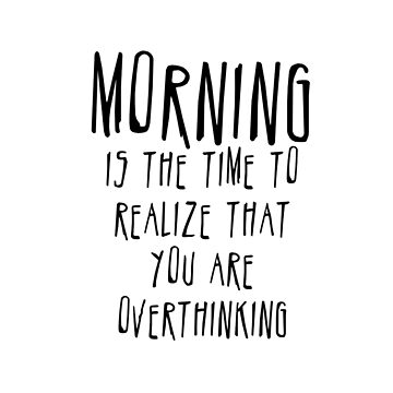 Morning is the time to realize that you are overthinking by OMNproducts