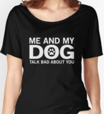 Me and my dog talk bad about you T-shirt Women's Relaxed Fit T-Shirt