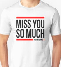 MISS YOU SO MUCH JUST KIDDING FUNNY T-Shirt