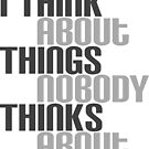 I Think About Things Nobody Thinks About by IntrovertInside
