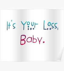 It's your loss, baby. Poster