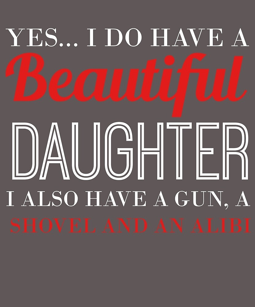 Yes I Do Have A Beautiful Daughter & A Gun, Shovel, & Alibi by AlwaysAwesome
