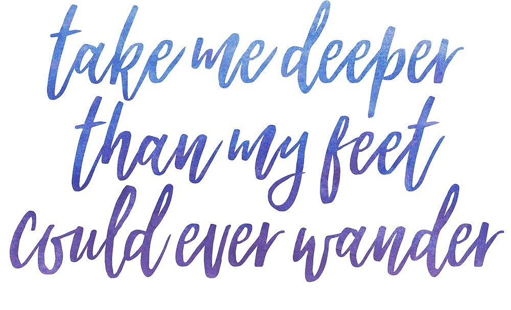 take me deeper than my feet could ever wander  by prepoftheplains