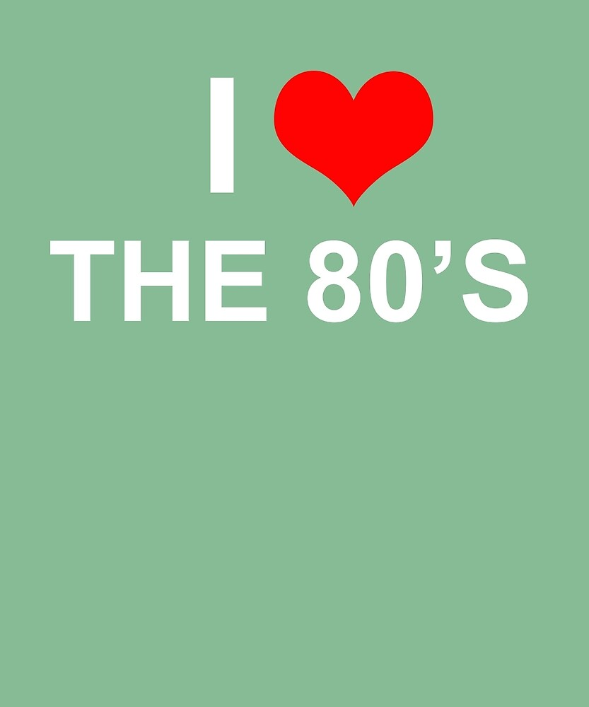 I Love The 80's by AlwaysAwesome