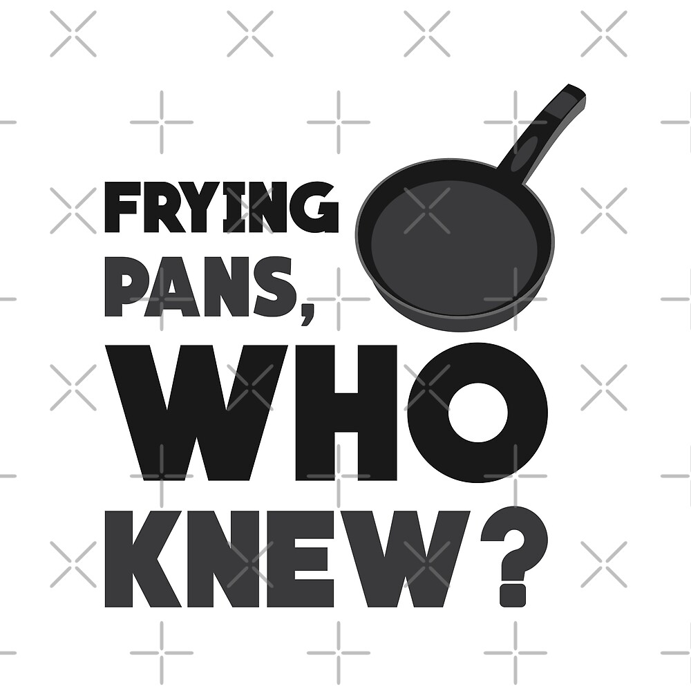 Frying Pans, Who Knew? by DJBALOGH