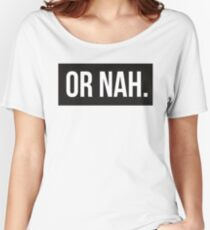 Or Nah. Women's Relaxed Fit T-Shirt