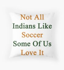 Not All Indians Like Soccer Some Of Us Love It  Throw Pillow