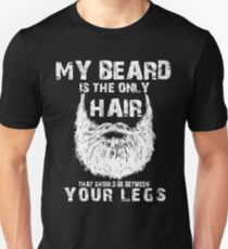 Your beard is only hair that should be between your legs T-Shirt