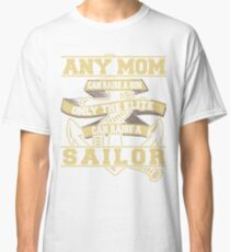 Any Mom Can raise a Son only the elite can raise the sailor t shirt Classic T-Shirt