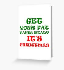 GET YOUR FAT PANTS READY ITS'S CHRISTMAS Greeting Card