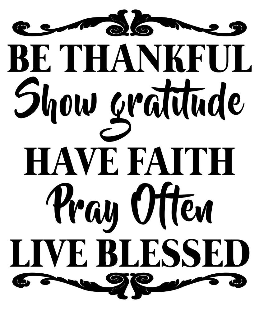 Be Thankful Show Gratitude Have Faith by CreativeStrike