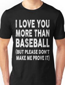 I Love You More Than Baseball, Don't Make Me Prove It Unisex T-Shirt